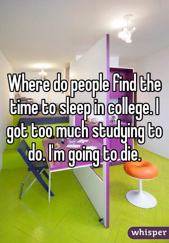 Where do people find the time to sleep in college. I got too much studying to do. I'm going to die.
