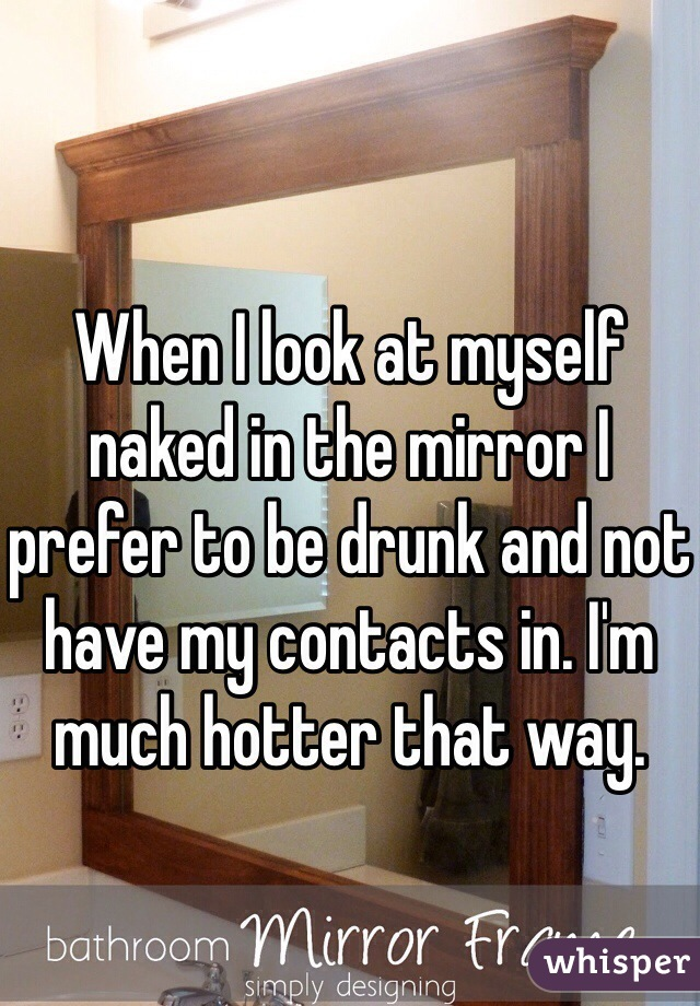 When I look at myself naked in the mirror I prefer to be drunk and not have my contacts in. I'm much hotter that way.
