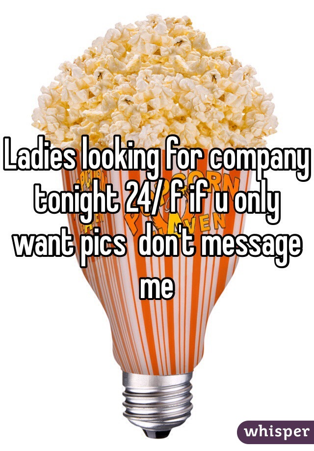 Ladies looking for company tonight 24/ f if u only want pics  don't message me