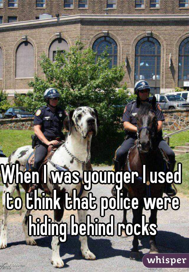 When I was younger I used to think that police were hiding behind rocks