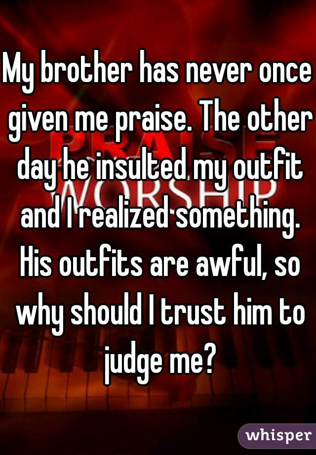 My brother has never once given me praise. The other day he insulted my outfit and I realized something. His outfits are awful, so why should I trust him to judge me?