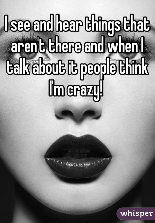 I see and hear things that aren't there and when I talk about it people think I'm crazy!