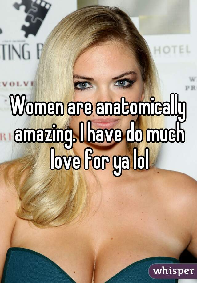 Women are anatomically amazing. I have do much love for ya lol