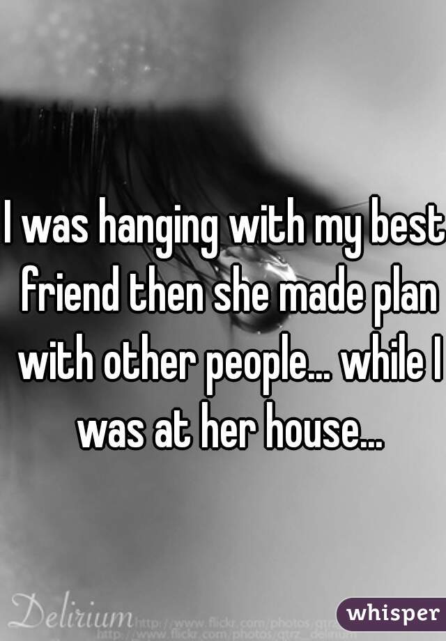 I was hanging with my best friend then she made plan with other people... while I was at her house...