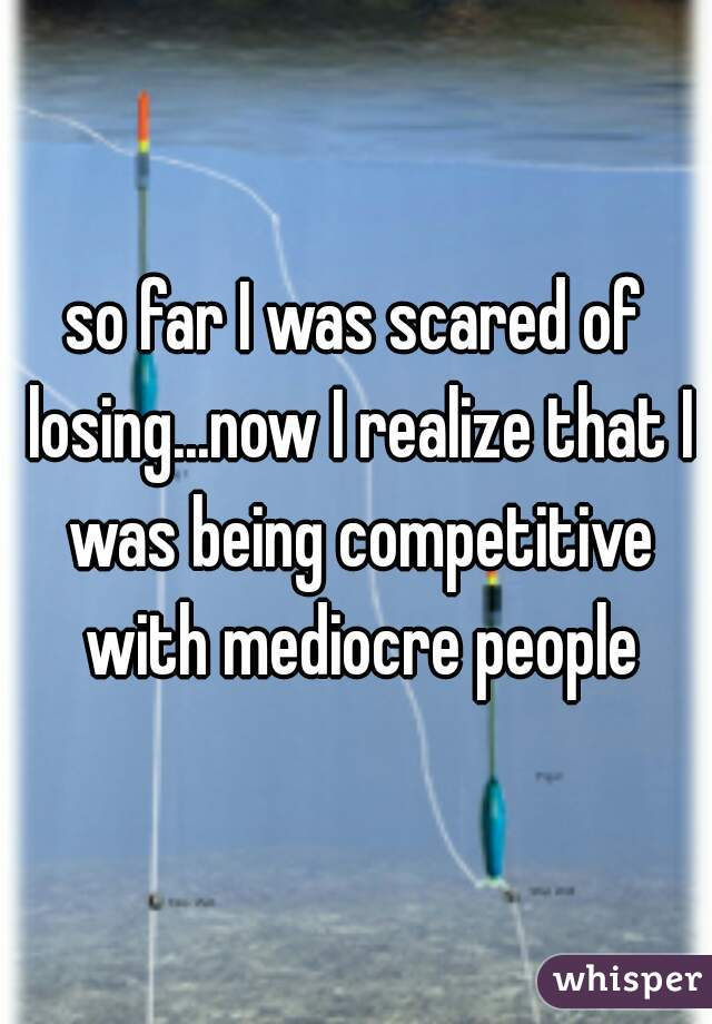so far I was scared of losing...now I realize that I was being competitive with mediocre people