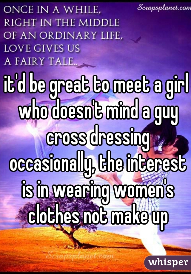 it'd be great to meet a girl who doesn't mind a guy cross dressing occasionally, the interest is in wearing women's clothes not make up