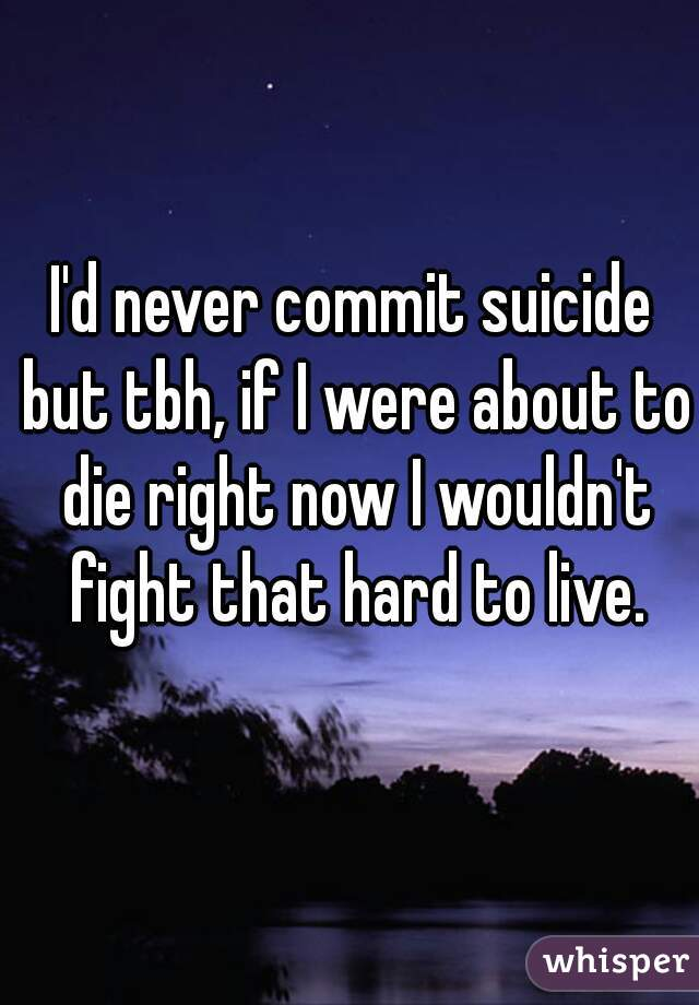 I'd never commit suicide but tbh, if I were about to die right now I wouldn't fight that hard to live.