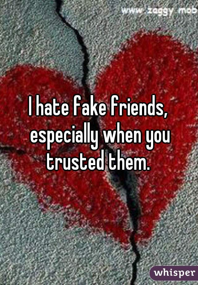 I hate fake friends, especially when you trusted them.