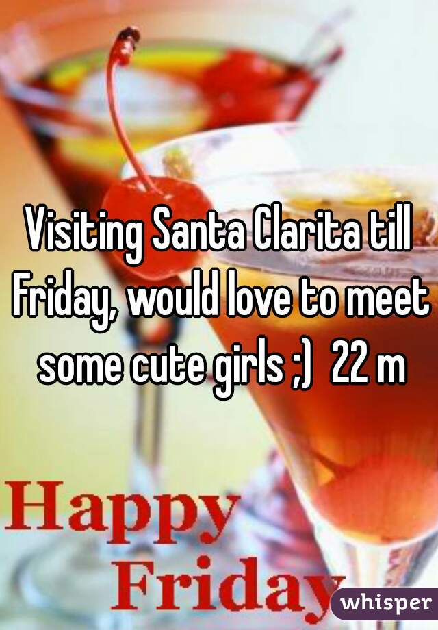 Visiting Santa Clarita till Friday, would love to meet some cute girls ;)  22 m
