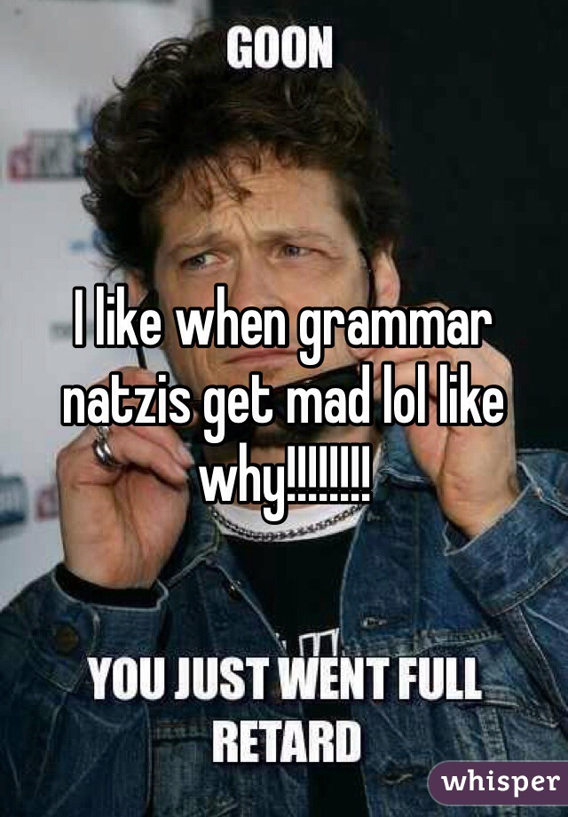 I like when grammar natzis get mad lol like why!!!!!!!!