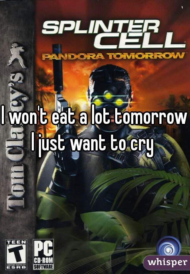 I won't eat a lot tomorrow  I just want to cry