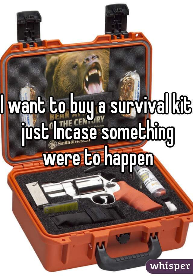 I want to buy a survival kit just Incase something were to happen