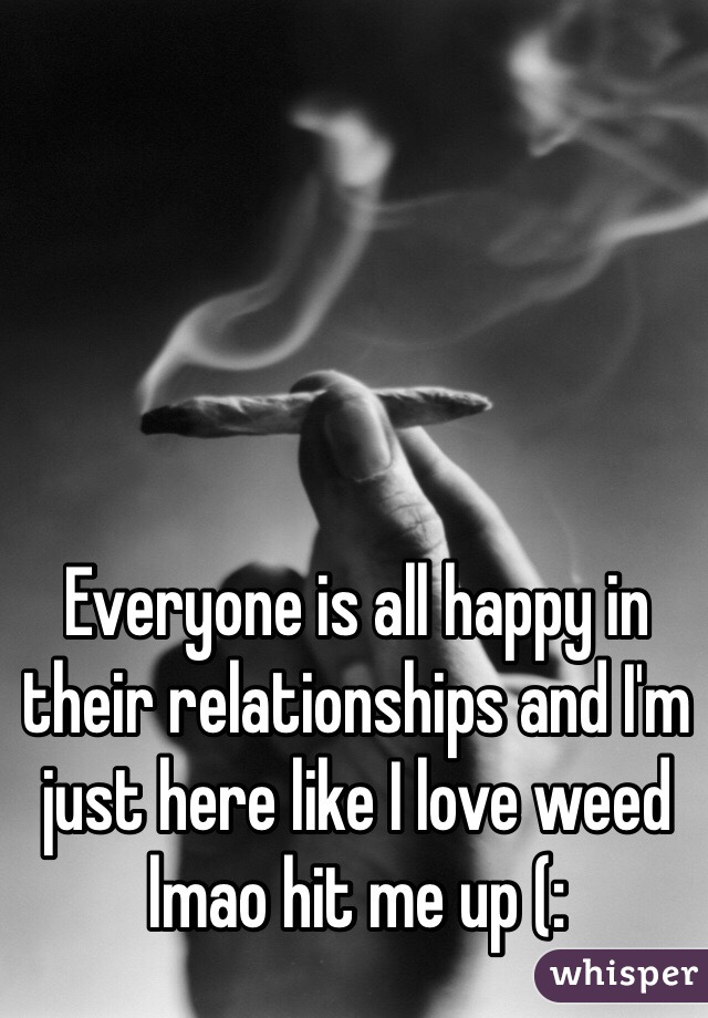 Everyone is all happy in their relationships and I'm just here like I love weed lmao hit me up (: