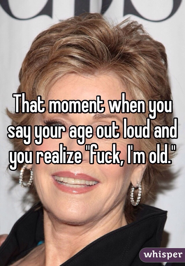 "That moment when you say your age out loud and you realize ""fuck, I'm old."""