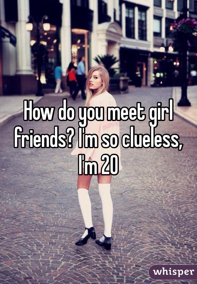 How do you meet girl friends? I'm so clueless, I'm 20