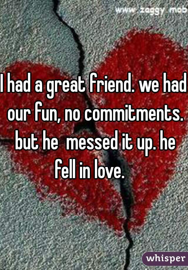 I had a great friend. we had our fun, no commitments. but he  messed it up. he fell in love.