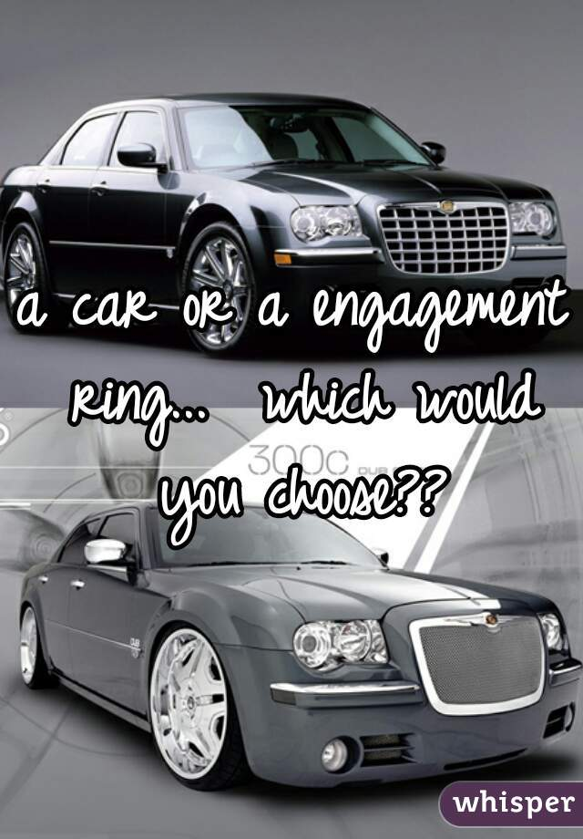 a car or a engagement ring...  which would you choose??