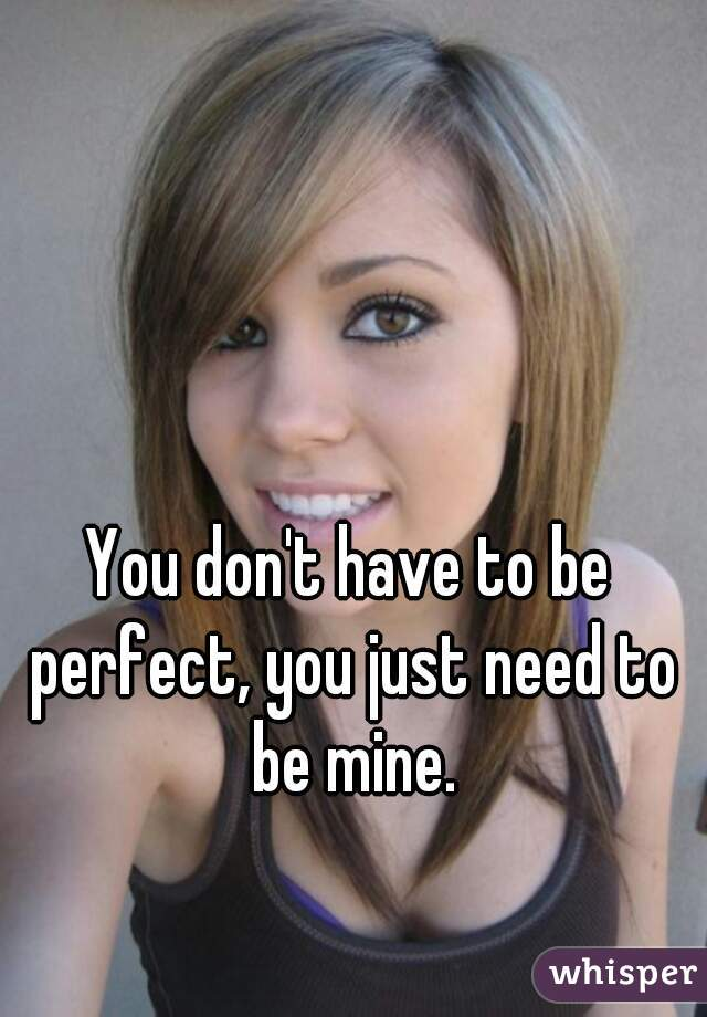 You don't have to be perfect, you just need to be mine.
