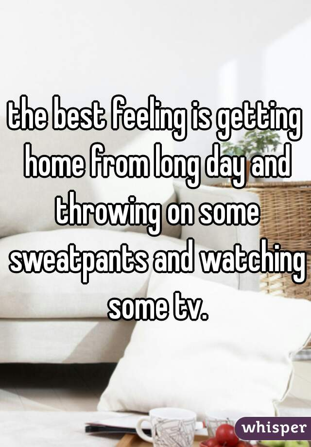 the best feeling is getting home from long day and throwing on some sweatpants and watching some tv.