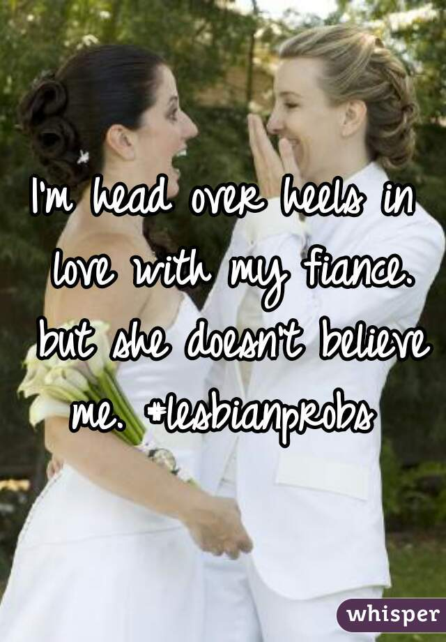 I'm head over heels in love with my fiance. but she doesn't believe me. #lesbianprobs