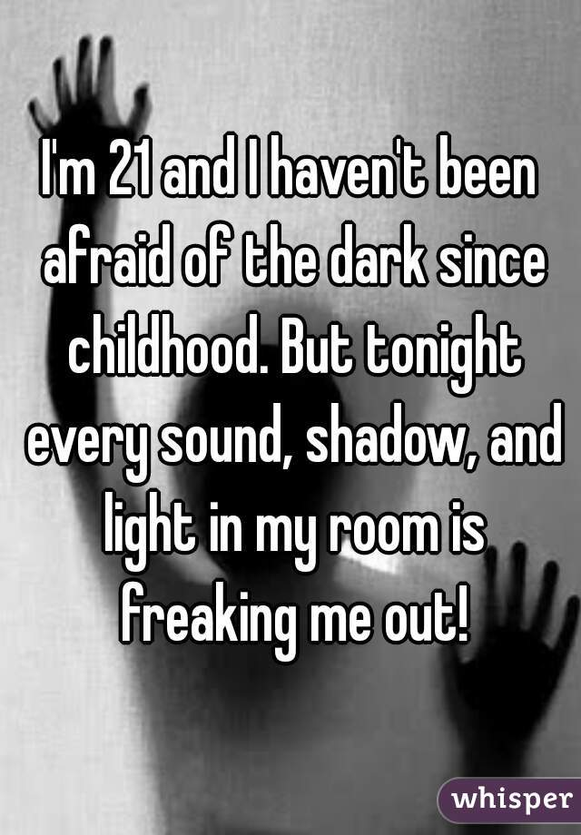 I'm 21 and I haven't been afraid of the dark since childhood. But tonight every sound, shadow, and light in my room is freaking me out!