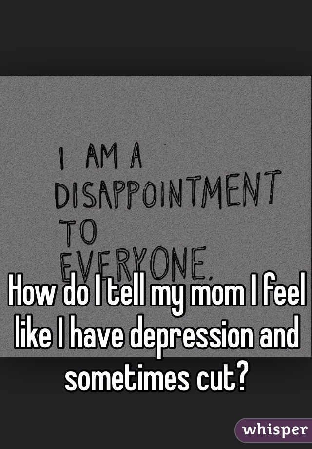 How do I tell my mom I feel like I have depression and sometimes cut?