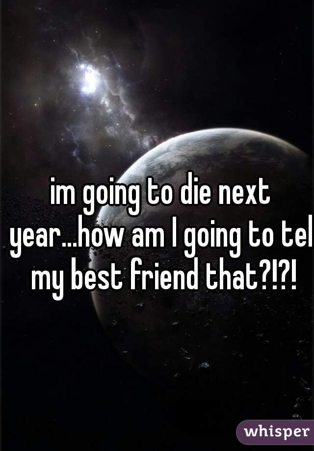 im going to die next year...how am I going to tell my best friend that?!?!