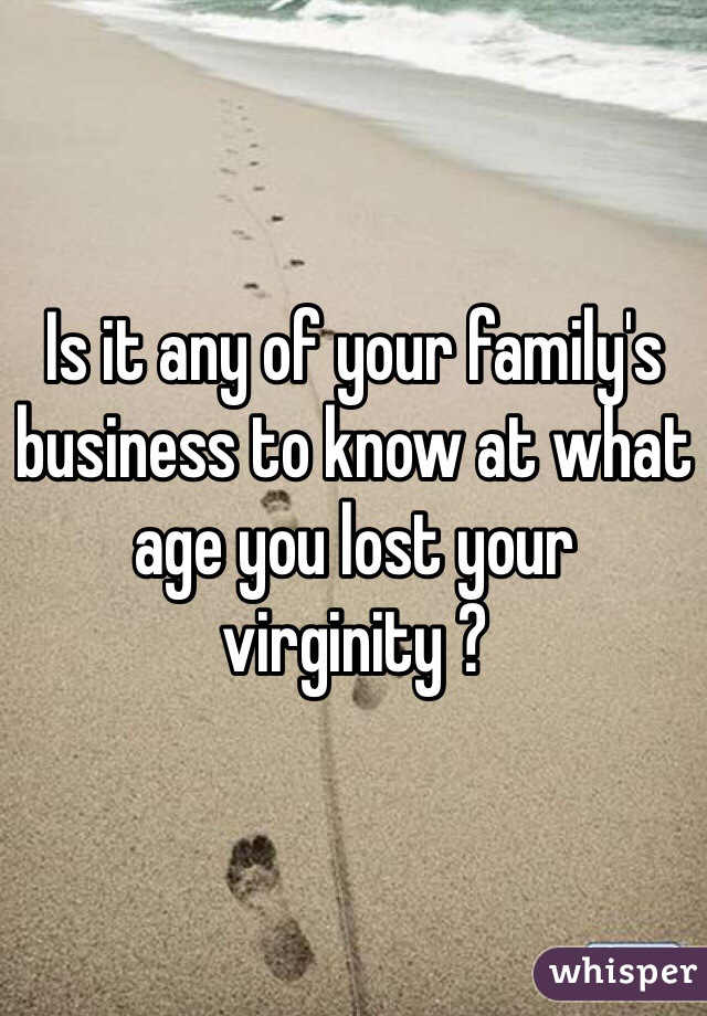 Is it any of your family's business to know at what age you lost your virginity ?