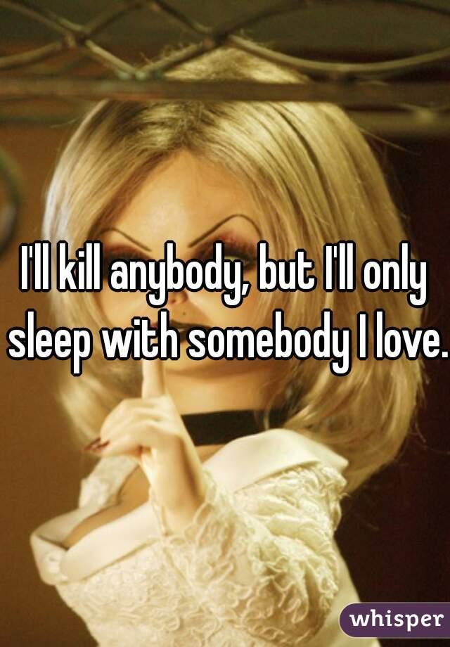 I'll kill anybody, but I'll only sleep with somebody I love.