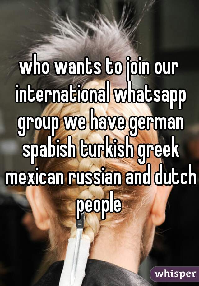 who wants to join our international whatsapp group we have german spabish turkish greek mexican russian and dutch people