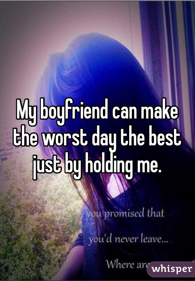 My boyfriend can make the worst day the best just by holding me.