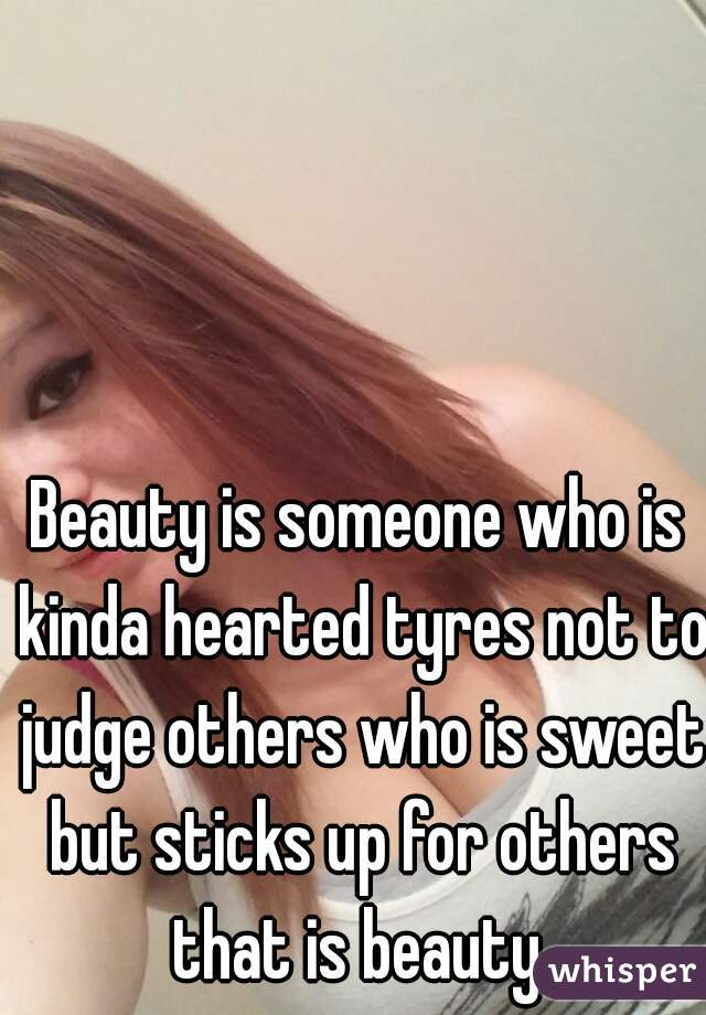 Beauty is someone who is kinda hearted tyres not to judge others who is sweet but sticks up for others that is beauty