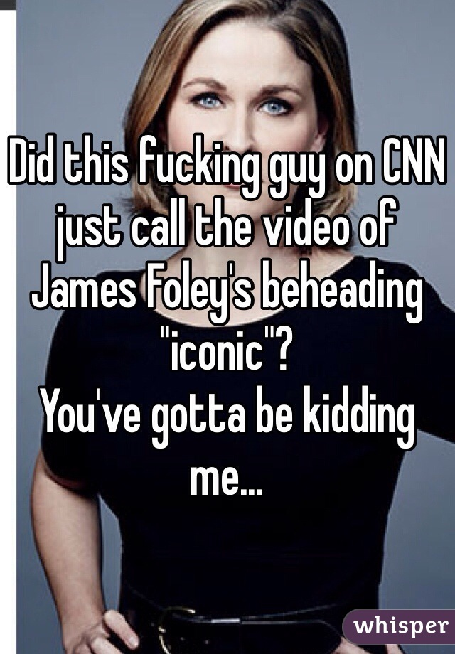 """Did this fucking guy on CNN just call the video of James Foley's beheading """"iconic""""?  You've gotta be kidding me..."""