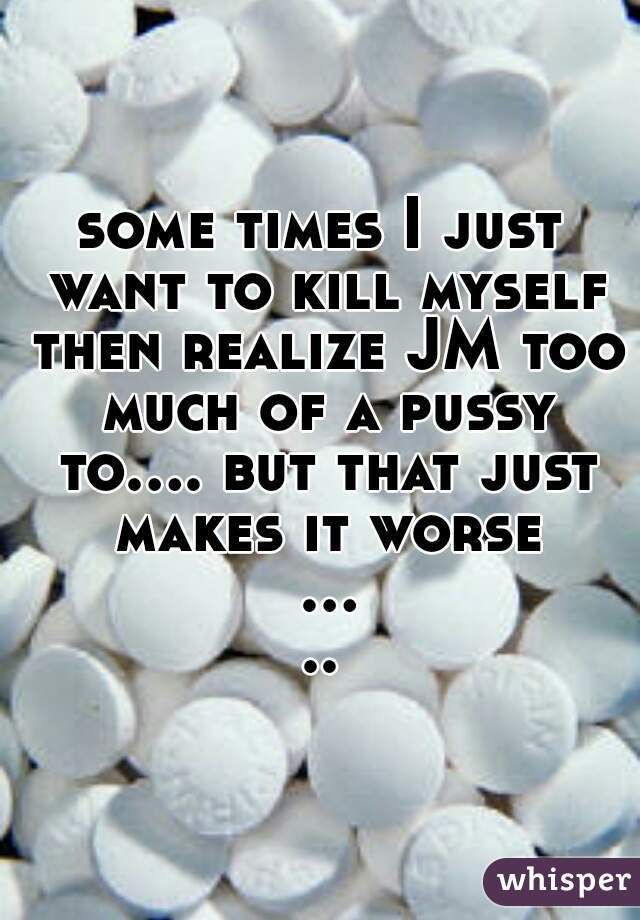 some times I just want to kill myself then realize JM too much of a pussy to.... but that just makes it worse .....