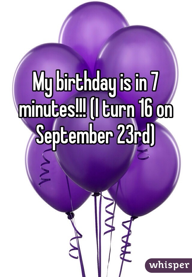 My birthday is in 7 minutes!!! (I turn 16 on September 23rd)