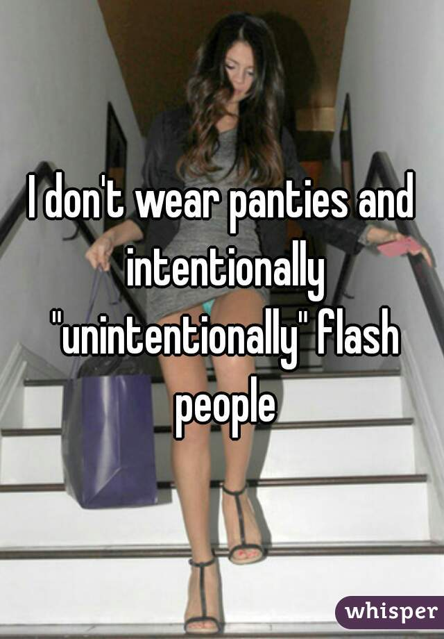 """I don't wear panties and intentionally """"unintentionally"""" flash people"""