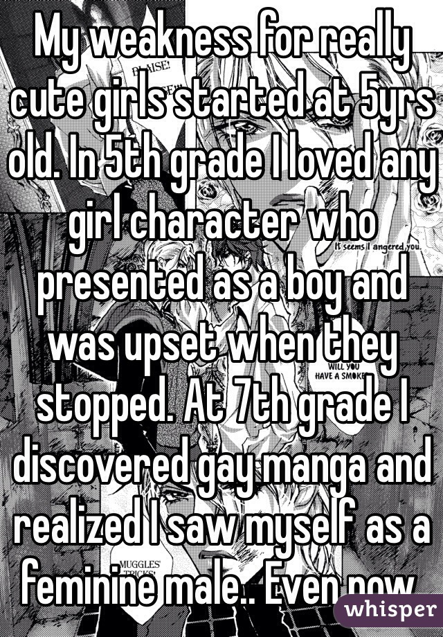 My weakness for really cute girls started at 5yrs old. In 5th grade I loved any girl character who presented as a boy and was upset when they stopped. At 7th grade I discovered gay manga and realized I saw myself as a feminine male.. Even now.