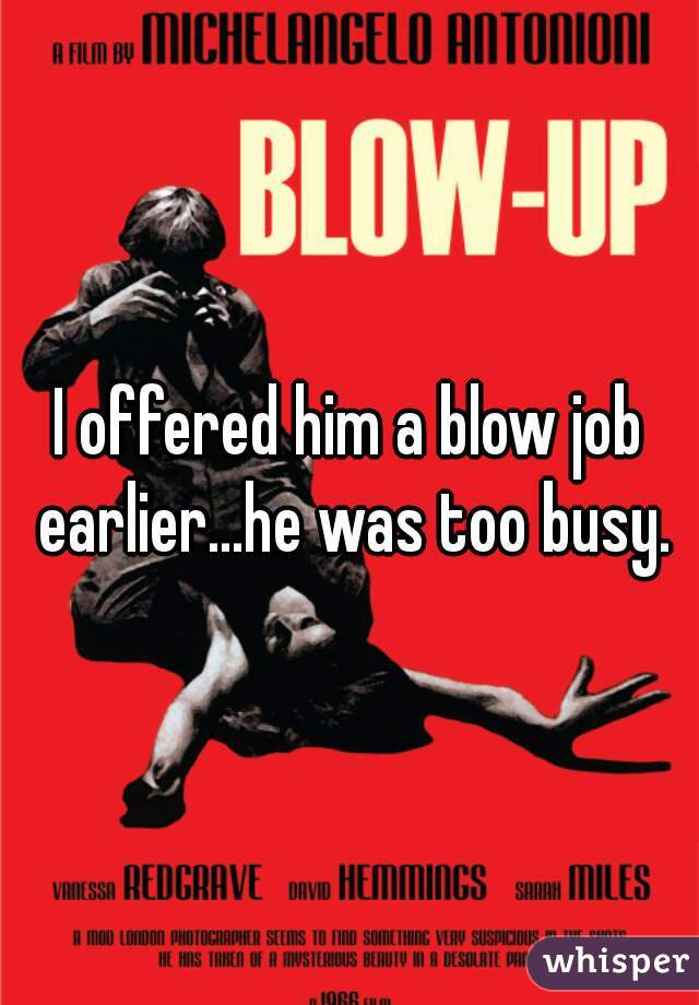 I offered him a blow job earlier...he was too busy.