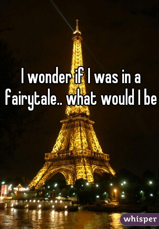 I wonder if I was in a fairytale.. what would I be