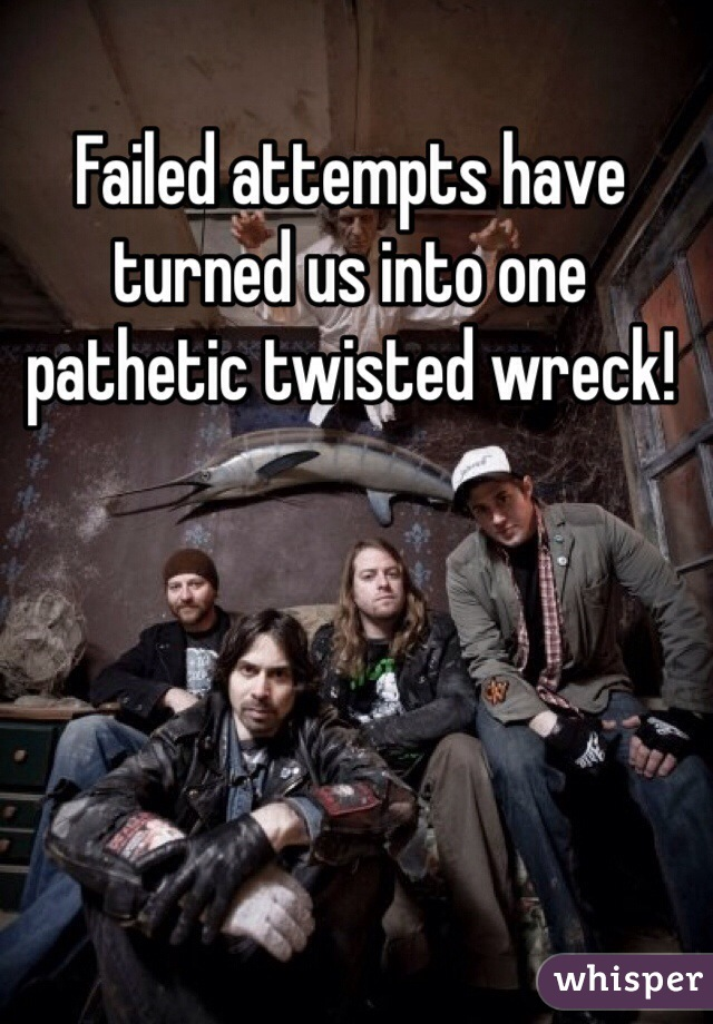 Failed attempts have turned us into one pathetic twisted wreck!
