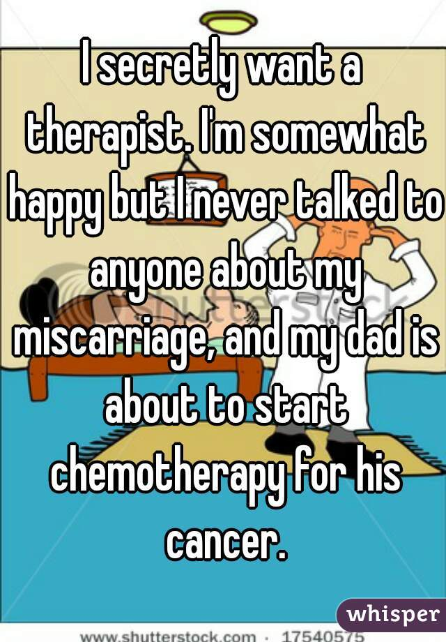 I secretly want a therapist. I'm somewhat happy but I never talked to anyone about my miscarriage, and my dad is about to start chemotherapy for his cancer.