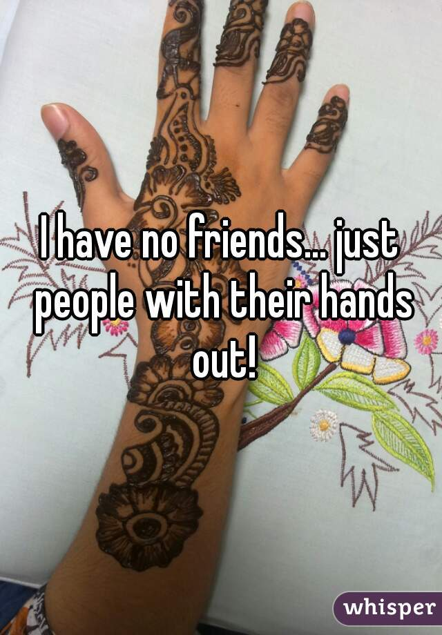 I have no friends... just people with their hands out!