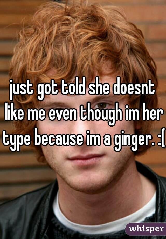 just got told she doesnt like me even though im her type because im a ginger. :(