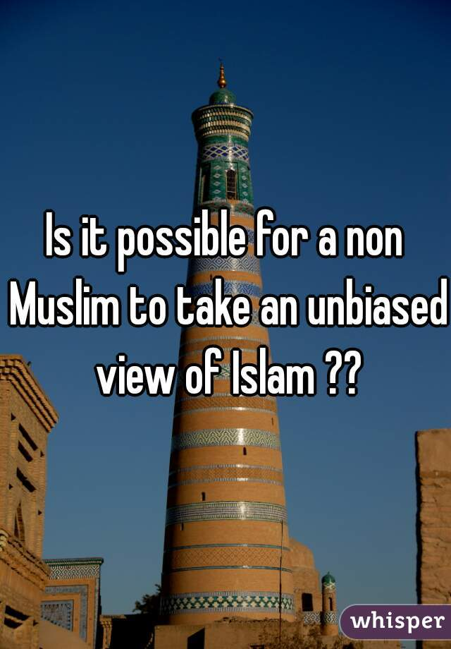 Is it possible for a non Muslim to take an unbiased view of Islam ??