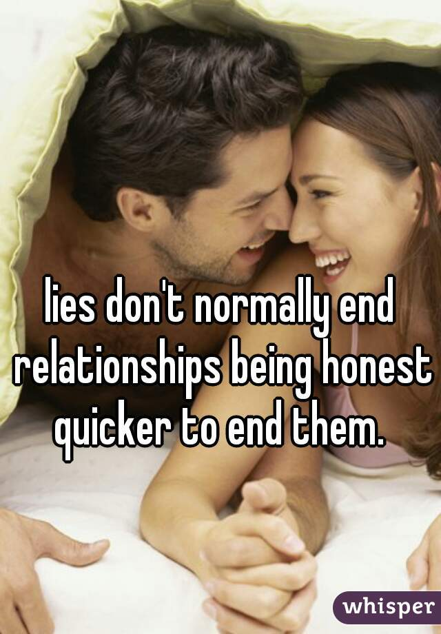 lies don't normally end relationships being honest quicker to end them.