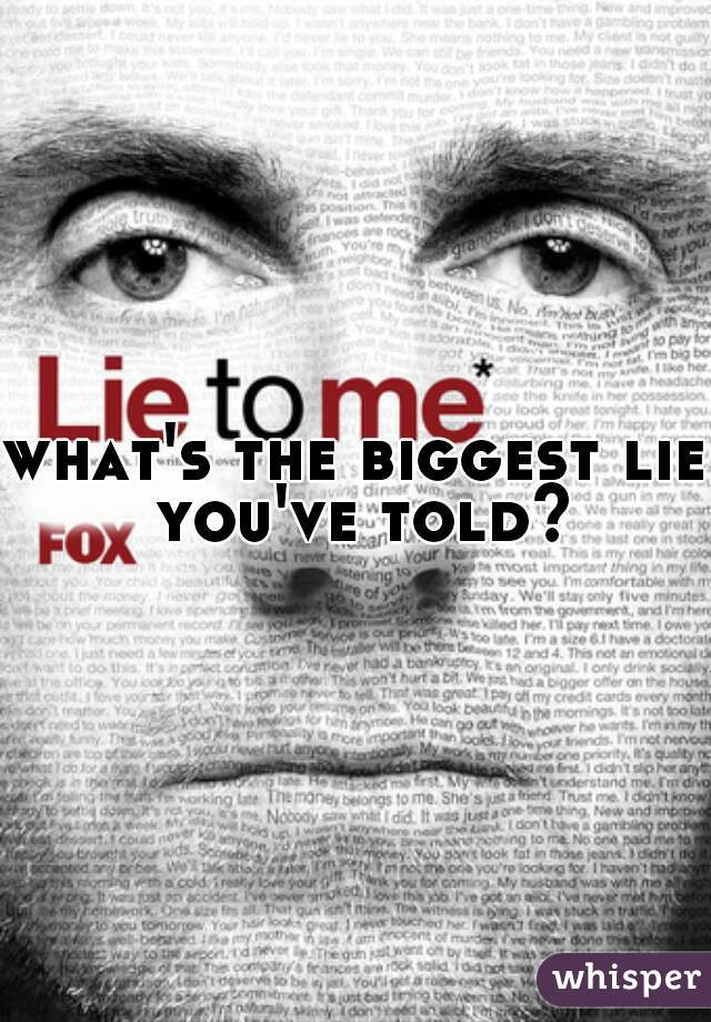 what's the biggest lie you've told?