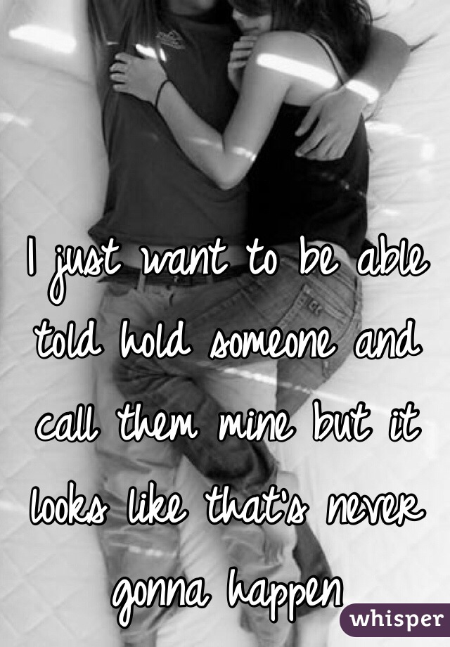 I just want to be able told hold someone and call them mine but it looks like that's never gonna happen