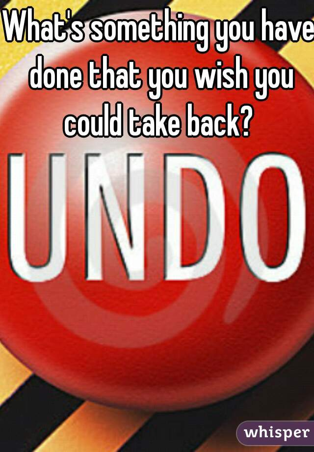 What's something you have done that you wish you could take back?