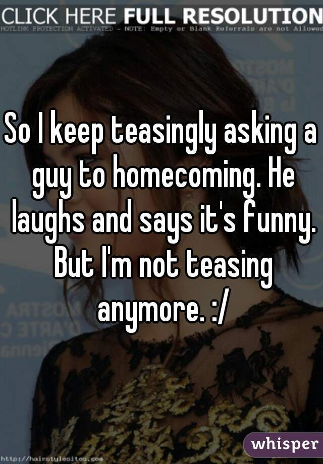 So I keep teasingly asking a guy to homecoming. He laughs and says it's funny. But I'm not teasing anymore. :/