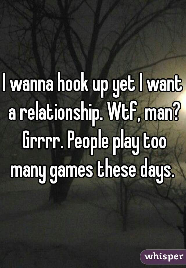 I wanna hook up yet I want a relationship. Wtf, man? Grrrr. People play too many games these days.